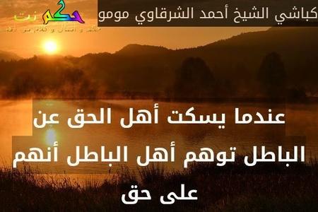 عندما يسكت أهل الحق عن الباطل توهم أهل الباطل أنهم على حق-كباشي الشيخ أحمد الشرقاوي مومو