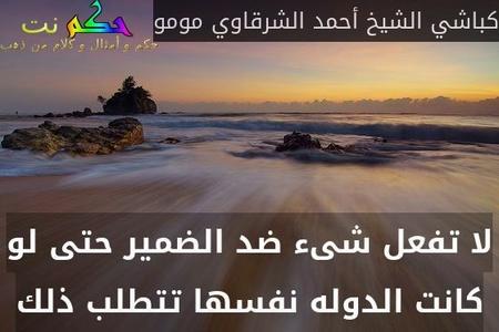 لا تفعل شىء ضد الضمير حتى لو كانت الدوله نفسها تتطلب ذلك-كباشي الشيخ أحمد الشرقاوي مومو