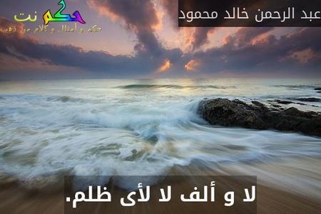 لا و ألف لا لأى ظلم.-عبد الرحمن خالد محمود
