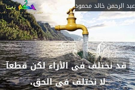قد نختلف فى الأراء لكن قطعآ لا نختلف فى الحق.-عبد الرحمن خالد محمود