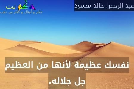 نفسك عظيمة لأنها من العظيم جل جلاله.-عبد الرحمن خالد محمود