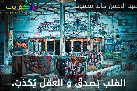 القلب يُصدقّ و العقل يُكذبّ.-عبد الرحمن خالد محمود