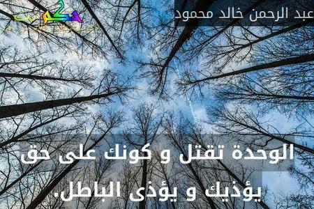 الوحدة تقتل و كونك على حق يؤذيك و يؤذى الباطل.-عبد الرحمن خالد محمود