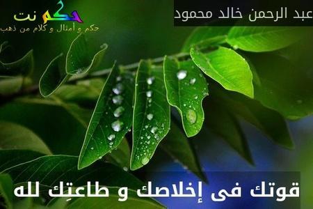 قوتك فى إخلاصك و طاعتِك لله-عبد الرحمن خالد محمود