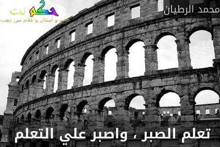 تعلم الصبر ، واصبر علي التعلم -محمد الرطيان