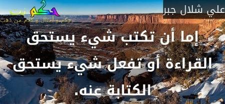 إما أن تكتب شيء يستحق القراءة أو تفعل شيء يستحق الكتابة عنه.-علي شلال جبر