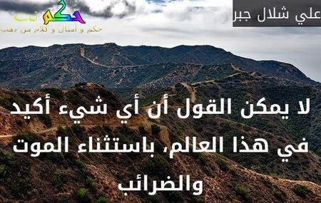 لا يمكن القول أن أي شيء أكيد في هذا العالم، باستثناء الموت والضرائب-علي شلال جبر