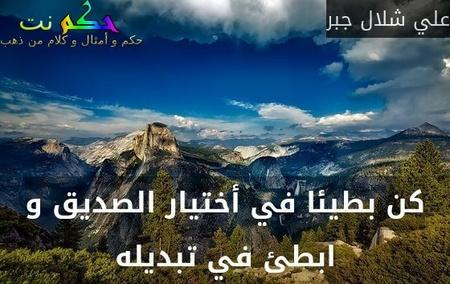 كن بطيئا في أختيار الصديق و ابطئ في تبديله-علي شلال جبر