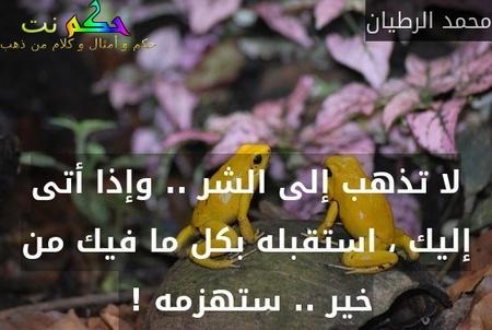 لا تذهب إلى الشر .. وإذا أتى إليك ، استقبله بكل ما فيك من خير .. ستهزمه ! -محمد الرطيان