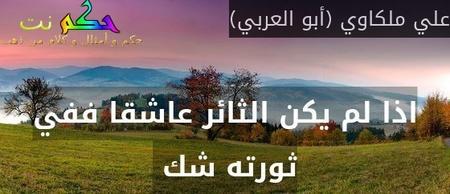 اذا لم يكن الثائر عاشقا ففي ثورته شك -علي ملكاوي (أبو العربي)