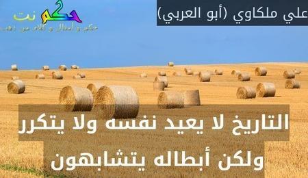 التاريخ لا يعيد نفسه ولا يتكرر ولكن أبطاله يتشابهون -علي ملكاوي (أبو العربي)