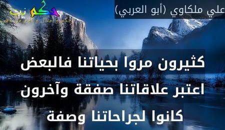 كثيرون مروا بحياتنا فالبعض اعتبر علاقاتنا صفقة وآخرون كانوا لجراحاتنا وصفة -علي ملكاوي (أبو العربي)