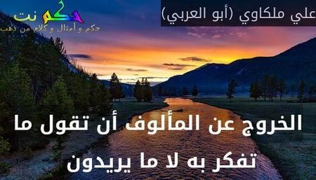 الخروج عن المألوف أن تقول ما تفكر به لا ما يريدون -علي ملكاوي (أبو العربي)