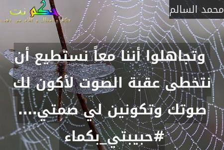 وتجاهلوا أننا معاً نستطيع أن نتخطى عقبة الصوت لأكون لك صوتك وتكونين لي صمتي…. #حبيبتي_بكماء -محمد السالم