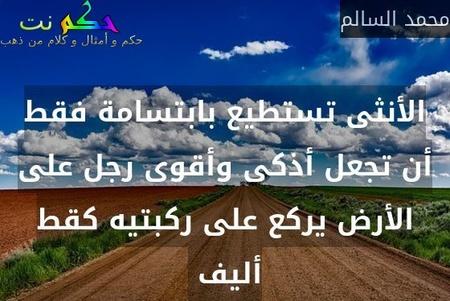 الأنثى تستطيع بابتسامة فقط أن تجعل أذكى وأقوى رجل على الأرض يركع على ركبتيه كقط أليف -محمد السالم