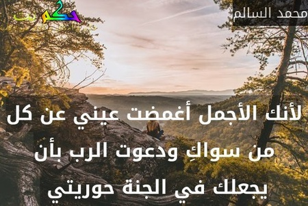 لأنك الأجمل أغمضت عيني عن كل من سواكِ ودعوت الرب بأن يجعلك في الجنة حوريتي -محمد السالم