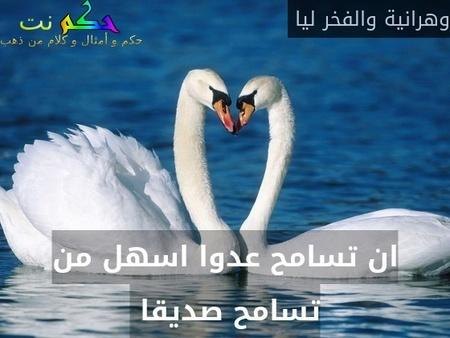ان تسامح عدوا اسهل من تسامح صديقا -وهرانية والفخر ليا