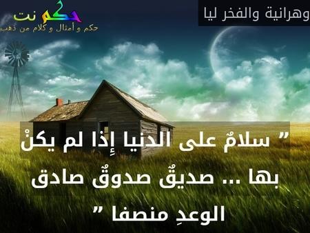 """"""" سلامٌ على الدنيا إِذا لم يكنْ بها … صديقٌ صدوقٌ صادق الوعدِ منصفا """" -وهرانية والفخر ليا"""