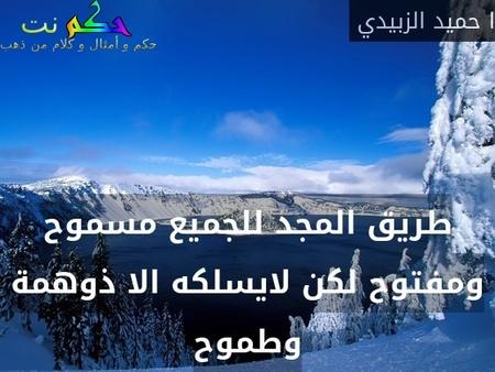 طريق المجد للجميع مسموح ومفتوح لكن لايسلكه الا ذوهمة وطموح-ا حميد الزبيدي