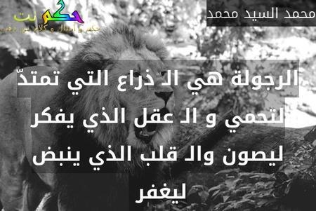 الرجولة هي الـ ذراع التي تمتدّ لتحمي و الـ عقل الذي يفكر ليصون والـ قلب الذي ينبض ليغفر -محمد السيد محمد