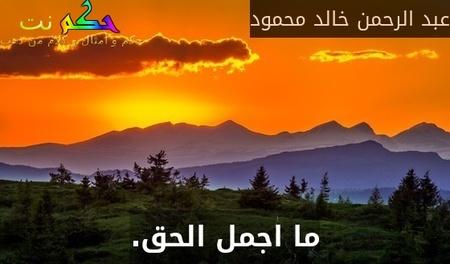 ما اجمل الحق.-عبد الرحمن خالد محمود