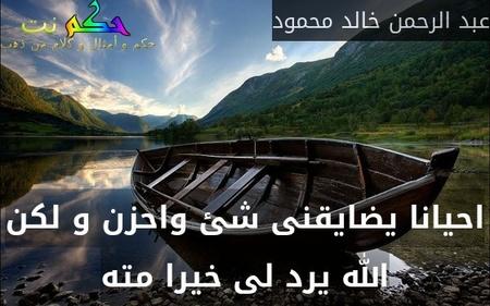 احيانا يضايقنى شئ واحزن و لكن الله يرد لى خيرا مته-عبد الرحمن خالد محمود