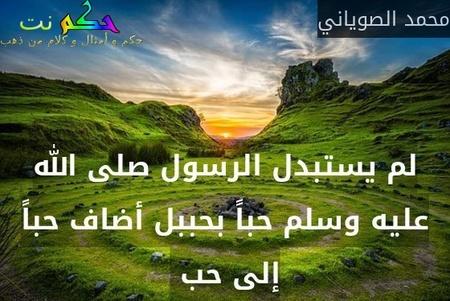 لم يستبدل الرسول صلى الله عليه وسلم حباً بحببل أضاف حباً إلى حب -محمد الصوياني