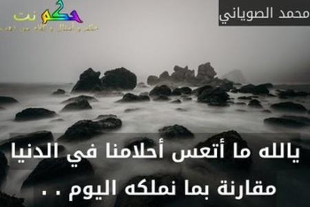 يالله ما أتعس أحلامنا في الدنيا مقارنة بما نملكه اليوم . . -محمد الصوياني