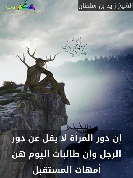 إن دور المرأة لا يقل عن دور الرجل وإن طالبات اليوم هن أمهات المستقبل-الشيخ زايد بن سلطان