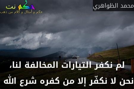 لم نكفر التيارات المخالفة لنا، نحن لا نكفّر إلا من كفره شرع الله -محمد الظواهري
