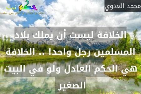 الخلافة ليست أن يملك بلاد المسلمين رجلٌ واحد! .. الخلافة هي الحكم العادل ولو في البيت الصغير -محمد العدوي