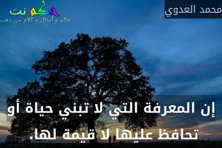 إن المعرفة التي لا تبني حياة أو تحافظ عليها لا قيمة لها. -محمد العدوي