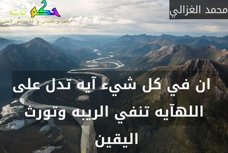 ان في كل شيء آيه تدل على اللهآيه تنفي الريبه وتورث اليقين -محمد الغزالي