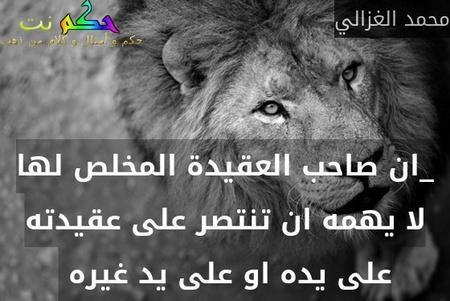 _ان صاحب العقيدة المخلص لها لا يهمه ان تنتصر على عقيدته على يده او على يد غيره -محمد الغزالي