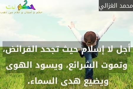 أجل لا إسلام حيث تجحد الفرائض، وتموت الشرائع، ويسود الهوى ويضيع هدى السماء. -محمد الغزالي