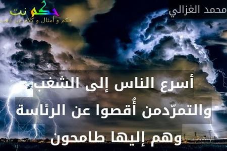 أسرع الناس إلى الشغب والتمرّدمن أُقصوا عن الرئاسة وهم إليها طامحون -محمد الغزالي