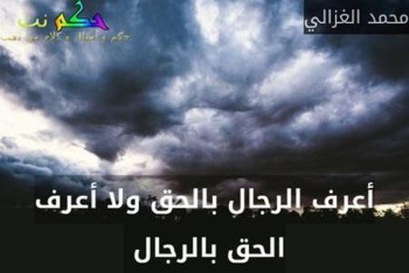 أعرف الرجال بالحق ولا أعرف الحق بالرجال -محمد الغزالي