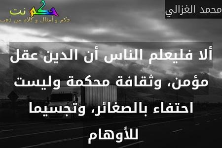 ألا فليعلم الناس أن الدين عقل مؤمن، وثقافة محكمة وليست احتفاء بالصغائر، وتجسيما للأوهام -محمد الغزالي