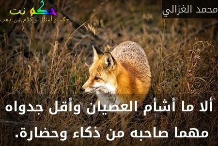 ألا ما أشأم العصيان وأقل جدواه مهما صاحبه من ذكاء وحضارة. -محمد الغزالي