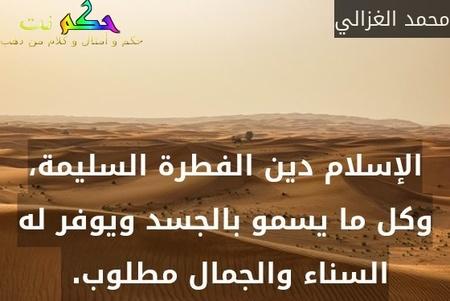 الإسلام دين الفطرة السليمة، وكل ما يسمو بالجسد ويوفر له السناء والجمال مطلوب. -محمد الغزالي