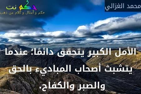 الأمل الكبير يتحقق دائمًا؛ عندما يتشبث أصحاب المباديء بالحق والصبر والكفاح. -محمد الغزالي