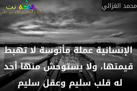 الإنسانية عملة مأنوسة لا تهبط قيمتها، ولا يستوحش منها أحد له قلب سليم وعقل سليم -محمد الغزالي