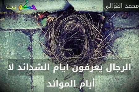 الرجال يعرفون أيام الشدائد لا أيام الموائد -محمد الغزالي