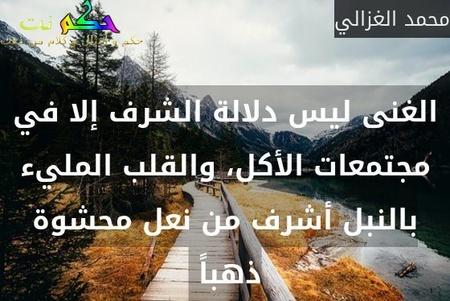 الغنى ليس دلالة الشرف إلا في مجتمعات الأكل، والقلب المليء بالنبل أشرف من نعل محشوة ذهباً -محمد الغزالي