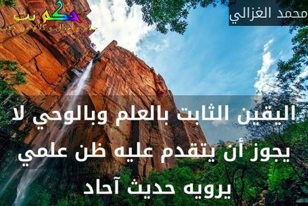 اليقين الثابت بالعلم وبالوحي لا يجوز أن يتقدم عليه ظن علمي يرويه حديث آحاد -محمد الغزالي