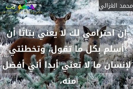 إن احترامي لك لا يعني بتاتًا أن أسلم بكل ما تقول، وتخطئتي لإنسان ما لا تعني أبدا أني أفضل منه، -محمد الغزالي