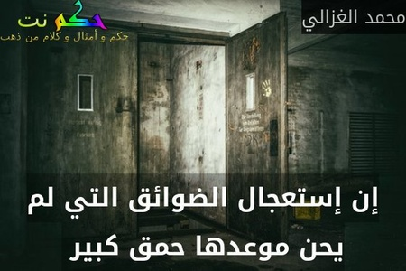 إن إستعجال الضوائق التي لم يحن موعدها حمق كبير -محمد الغزالي