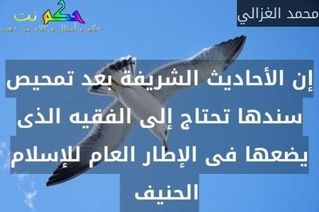 إن الأحاديث الشريفة بعد تمحيص سندها تحتاج إلى الفقيه الذى يضعها فى الإطار العام للإسلام الحنيف  -محمد الغزالي
