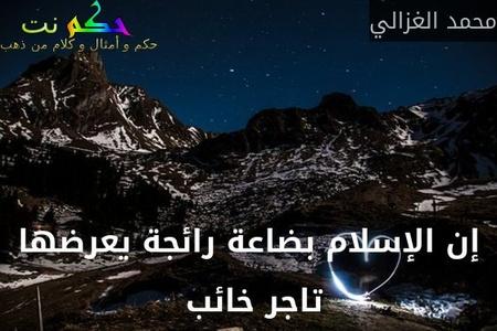 إن الإسلام بضاعة رائجة يعرضها تاجر خائب -محمد الغزالي