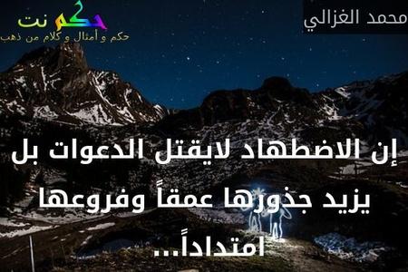 إن الاضطهاد لايقتل الدعوات بل يزيد جذورها عمقاً وفروعها امتداداً... -محمد الغزالي